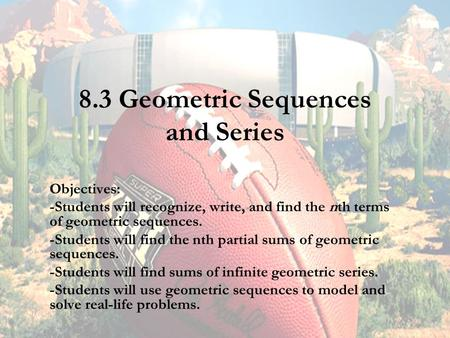 8.3 Geometric Sequences and Series Objectives: -Students will recognize, write, and find the nth terms of geometric sequences. -Students will find the.