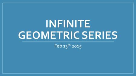 INFINITE GEOMETRIC SERIES Feb 13 th 2015. Zeno's Paradox Can we clap our hand?