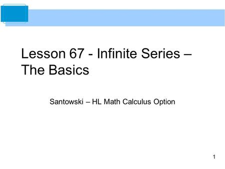 1 Lesson 67 - Infinite Series – The Basics Santowski – HL Math Calculus Option.