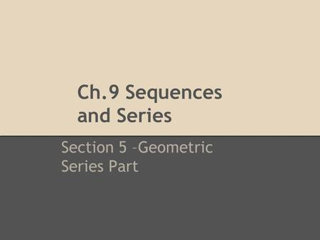 Ch.9 Sequences and Series Section 5 –Geometric Series Part.
