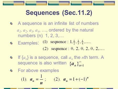 Sequences (Sec.11.2) A sequence is an infinite list of numbers a 1, a 2, a 3, a 4, …, ordered by the natural numbers (n) 1, 2, 3,… Examples : If { a n.