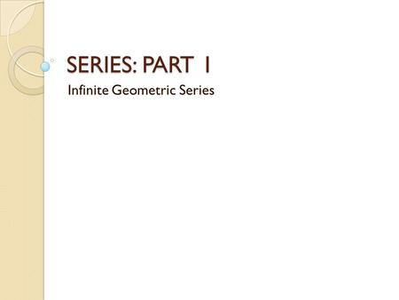 SERIES: PART 1 Infinite Geometric Series. Progressions Arithmetic Geometric Trigonometric Harmonic Exponential.
