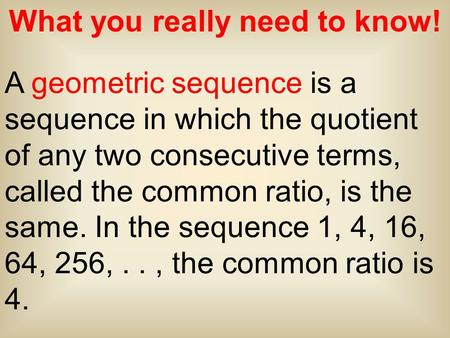 What you really need to know! A geometric sequence is a sequence in which the quotient of any two consecutive terms, called the common ratio, is the same.