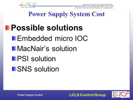 LCLS Control Group Power Supply Control Power Supply System Cost Possible solutions Embedded micro IOC MacNair's solution PSI solution SNS solution.