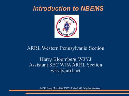 ©2012 Harry Bloomberg W3YJ 3 May 2012  Introduction to NBEMS ARRL Western Pennsylvania Section Harry Bloomberg W3YJ Assistant SEC WPA.