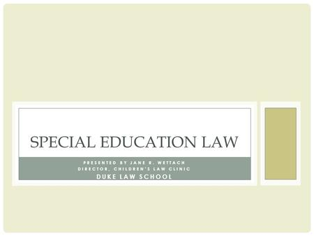 PRESENTED BY JANE R. WETTACH DIRECTOR, CHILDREN'S LAW CLINIC DUKE LAW SCHOOL SPECIAL EDUCATION LAW.