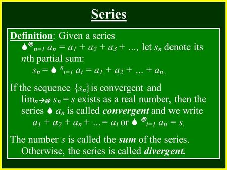 CHAPTER 2 2.4 Continuity Series Definition: Given a series   n=1 a n = a 1 + a 2 + a 3 + …, let s n denote its nth partial sum: s n =  n i=1 a i = a.