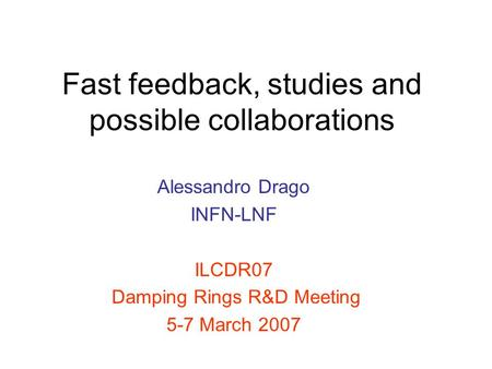 Fast feedback, studies and possible collaborations Alessandro Drago INFN-LNF ILCDR07 Damping Rings R&D Meeting 5-7 March 2007.