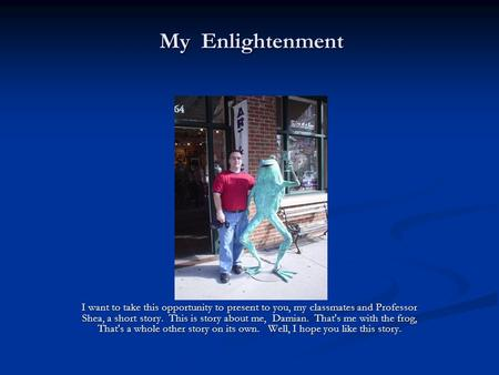 My Enlightenment I want to take this opportunity to present to you, my classmates and Professor Shea, a short story. This is story about me, Damian. That's.