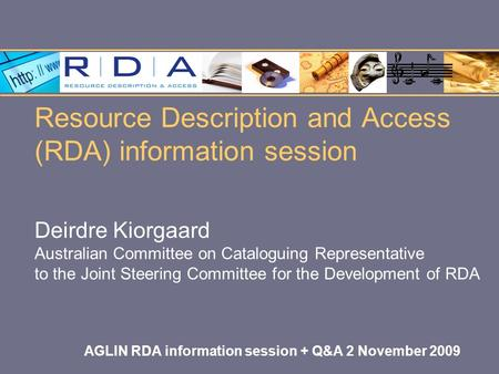Resource Description and Access (RDA) information session Deirdre Kiorgaard Australian Committee on Cataloguing Representative to the Joint Steering Committee.