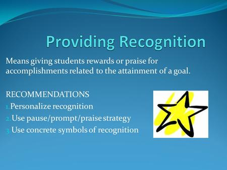 Means giving students rewards or praise for accomplishments related to the attainment of a goal. RECOMMENDATIONS 1. Personalize recognition 2. Use pause/prompt/praise.
