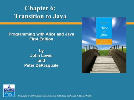Copyright © 2009 Pearson Education, Inc. Publishing as Pearson Addison-Wesley Chapter 6: Transition to Java Programming with Alice and Java First Edition.