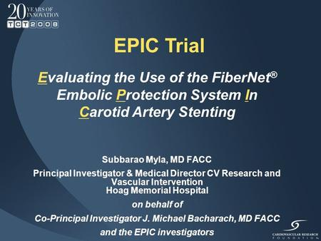 EPIC Trial Evaluating the Use of the FiberNet ® Embolic Protection System In Carotid Artery Stenting Subbarao Myla, MD FACC Principal Investigator & Medical.