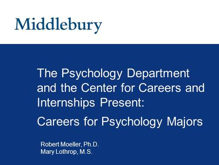 The Psychology Department and the Center for Careers and Internships Present: Careers for Psychology Majors Robert Moeller, Ph.D. Mary Lothrop, M.S.