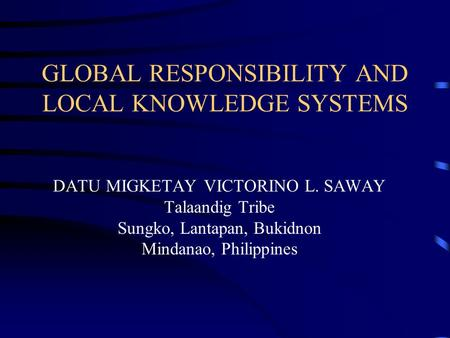 GLOBAL RESPONSIBILITY AND LOCAL KNOWLEDGE SYSTEMS DATU MIGKETAY VICTORINO L. SAWAY Talaandig Tribe Sungko, Lantapan, Bukidnon Mindanao, Philippines.