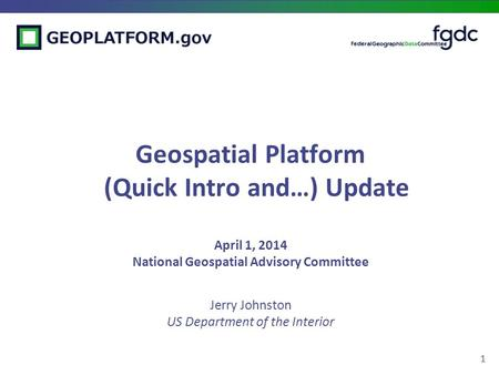 1 Geospatial Platform (Quick Intro and…) Update April 1, 2014 National Geospatial Advisory Committee Jerry Johnston US Department of the Interior.