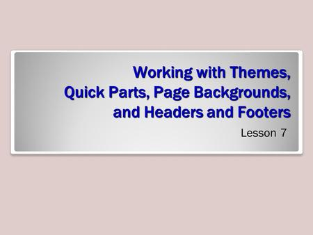 Working with Themes, Quick Parts, Page Backgrounds, and Headers and Footers Lesson 7.