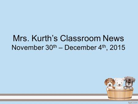 Mrs. Kurth's Classroom News November 30 th – December 4 th, 2015.