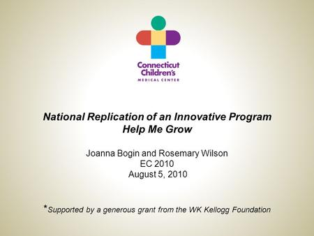 National Replication of an Innovative Program Help Me Grow Joanna Bogin and Rosemary Wilson EC 2010 August 5, 2010 * Supported by a generous grant from.