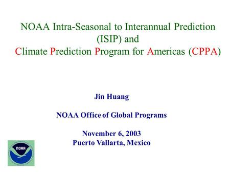 NOAA Intra-Seasonal to Interannual Prediction (ISIP) and Climate Prediction Program for Americas (CPPA) Jin Huang NOAA Office of Global Programs November.