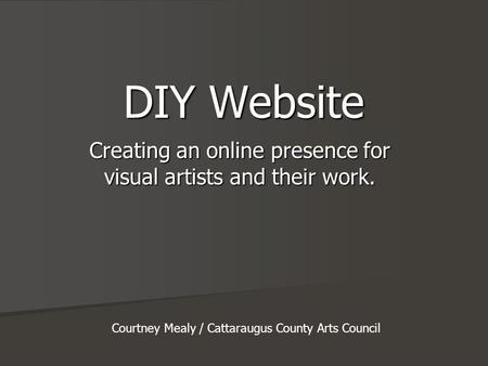 DIY Website Creating an online presence for visual artists and their work. Courtney Mealy / Cattaraugus County Arts Council.