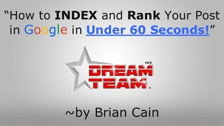 """How to INDEX and Rank Your Post in Google in Under 60 Seconds!"" ~by Brian Cain."