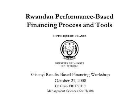 Rwandan Performance-Based Financing Process and Tools Gisenyi Results-Based Financing Workshop October 21, 2008 Dr Gyuri FRITSCHE Management Sciences for.