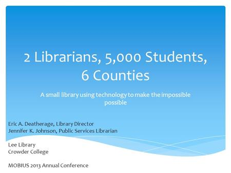 2 Librarians, 5,000 Students, 6 Counties A small library using technology to make the impossible possible Eric A. Deatherage, Library Director Jennifer.