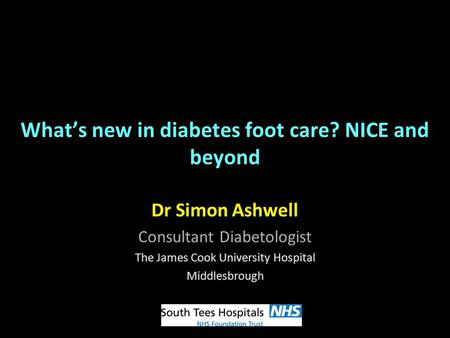 What's new in diabetes foot care? NICE and beyond Dr Simon Ashwell Consultant Diabetologist The James Cook University Hospital Middlesbrough.