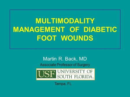 MULTIMODALITY MANAGEMENT OF DIABETIC FOOT WOUNDS Martin R. Back, MD Associate Professor of Surgery Tampa, FL.