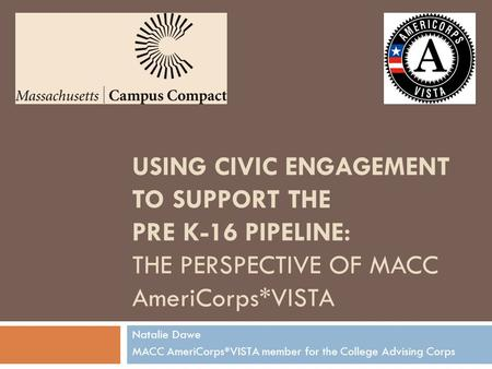 USING CIVIC ENGAGEMENT TO SUPPORT THE PRE K-16 PIPELINE: THE PERSPECTIVE OF MACC AmeriCorps*VISTA Natalie Dawe MACC AmeriCorps*VISTA member for the College.
