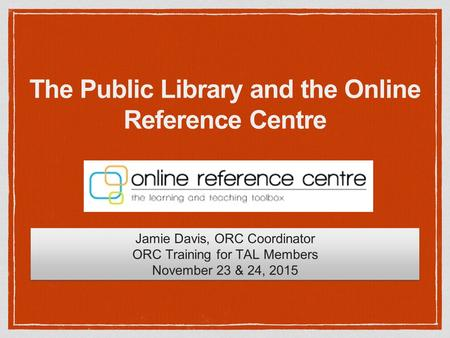 The Public Library and the Online Reference Centre Jamie Davis, ORC Coordinator ORC Training for TAL Members November 23 & 24, 2015 Jamie Davis, ORC Coordinator.