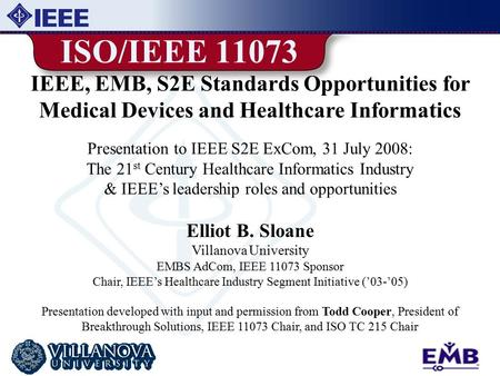 1 ISO/IEEE 11073 IEEE, EMB, S2E Standards Opportunities for Medical Devices and Healthcare Informatics Presentation to IEEE S2E ExCom, 31 July 2008: The.