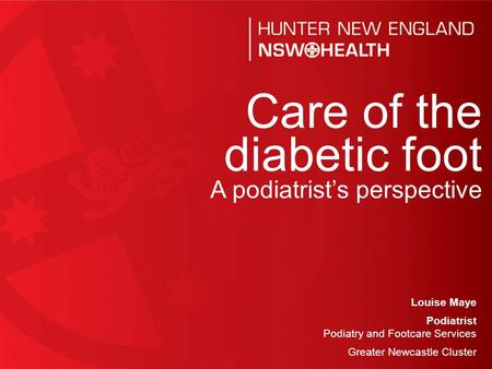 1 Louise Maye Podiatrist Podiatry and Footcare Services Greater Newcastle Cluster Care of the diabetic foot A podiatrist's perspective.