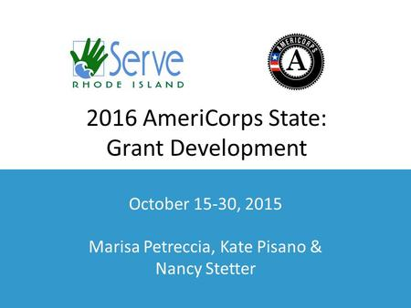 2016 AmeriCorps State: Grant Development October 15-30, 2015 Marisa Petreccia, Kate Pisano & Nancy Stetter.