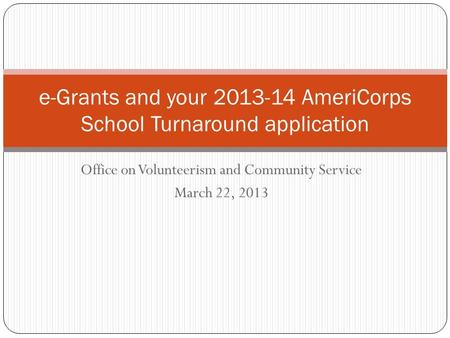 Office on Volunteerism and Community Service March 22, 2013 e-Grants and your 2013-14 AmeriCorps School Turnaround application.