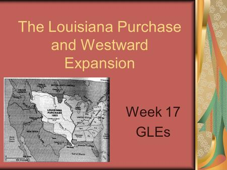 The Louisiana Purchase and Westward Expansion Week 17 GLEs.