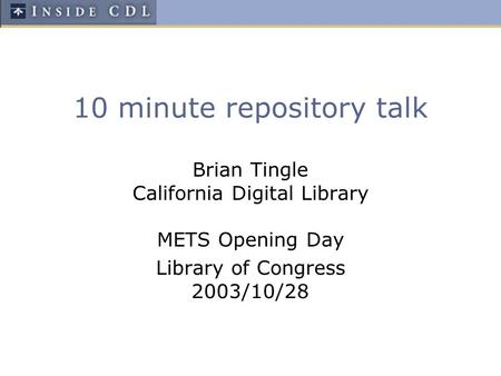 10 minute repository talk Brian Tingle California Digital Library METS Opening Day Library of Congress 2003/10/28.