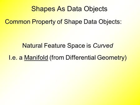 Common Property of Shape Data Objects: Natural Feature Space is Curved I.e. a Manifold (from Differential Geometry) Shapes As Data Objects.