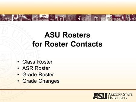 ASU Rosters for Roster Contacts Class Roster ASR Roster Grade Roster Grade Changes.