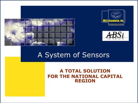 MELE / ABSi PROPRIETARY A System of Sensors A TOTAL SOLUTION FOR THE NATIONAL CAPITAL REGION.