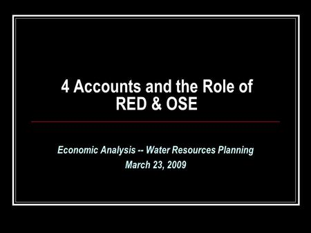 4 Accounts and the Role of RED & OSE Economic Analysis -- Water Resources Planning March 23, 2009.
