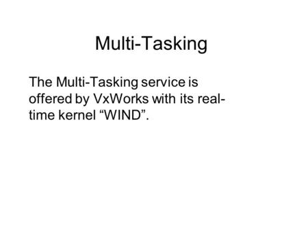 "Multi-Tasking The Multi-Tasking service is offered by VxWorks with its real- time kernel ""WIND""."