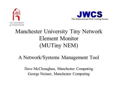 Manchester University Tiny Network Element Monitor (MUTiny NEM) A Network/Systems Management Tool Dave McClenaghan, Manchester Computing George Neisser,