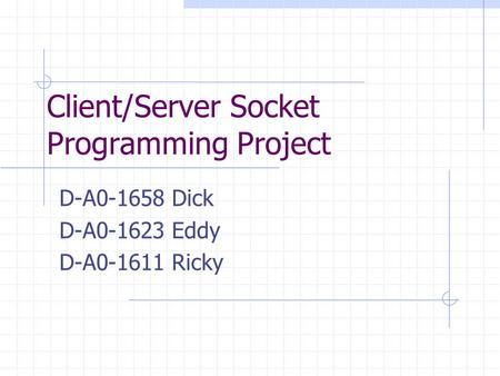 Client/Server Socket Programming Project D-A0-1658 Dick D-A0-1623 Eddy D-A0-1611 Ricky.