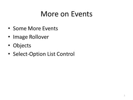 More on Events Some More Events Image Rollover Objects Select-Option List Control 1.