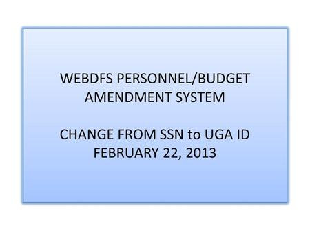 WEBDFS PERSONNEL/BUDGET AMENDMENT SYSTEM CHANGE FROM SSN to UGA ID FEBRUARY 22, 2013.