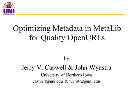 Optimizing Metadata in MetaLib for Quality OpenURLs by Jerry V. Caswell & John Wynstra University of Northern Iowa &