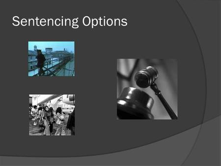 Sentencing Options. Types of Sentencing  Sentencing does not always mean imprisonment.  Due to the high cost of maintaining the prison system, diversion.