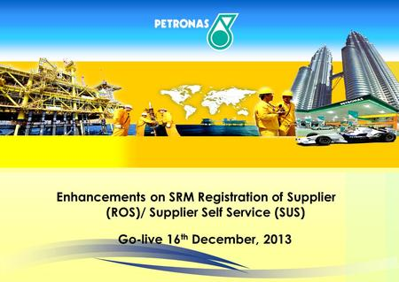 PRESENTATION OUTLINE Enhancements on SRM Registration of Supplier (ROS)/ Supplier Self Service (SUS) Go-live 16 th December, 2013.